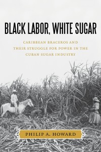 The cover of the book Black Labor, White Sugar: Caribbean Braceros and Their Struggle for Power in the Cuban Sugar Industry by Philip A. Howard.